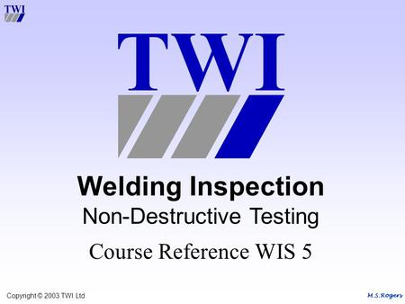 M.S.Rogers Copyright © 2003 TWI Ltd Welding Inspection Non-Destructive Testing Course Reference WIS 5.