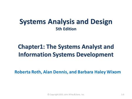 Systems Analysis and Design 5th Edition Chapter1: The Systems Analyst and Information Systems Development Roberta Roth, Alan Dennis, and Barbara Haley.