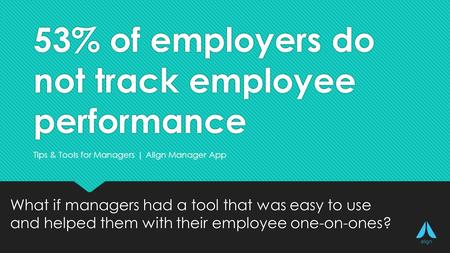 53% of employers do not track employee performance What if managers had a tool that was easy to use and helped them with their employee one-on-ones? Try Align for free: