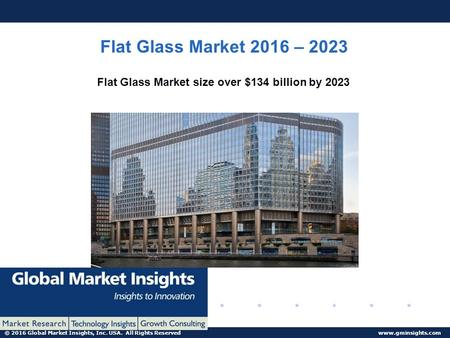 © 2016 Global Market Insights, Inc. USA. All Rights Reserved www.gminsights.com Flat Glass Market 2016 – 2023 Flat Glass Market size over $134 billion.