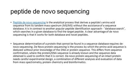 Peptide de novo sequencing Peptide de novo sequencing is the analytical process that derives a peptide's amino acid sequence from its tandem mass spectrum.