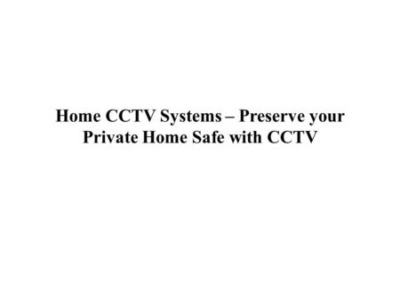 Home CCTV Systems – Preserve your Private Home Safe with CCTV.