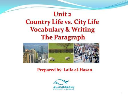 1 Prepared by: Laila al-Hasan. Unit 2: Country life vs. City Life Part 5: Vocabulary Focus on Vocabulary Part 6: Writing Focus on Writing: The Paragraph.