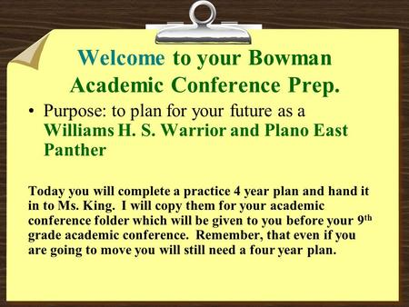 Welcome to your Bowman Academic Conference Prep. Purpose: to plan for your future as a Williams H. S. Warrior and Plano East Panther Today you will complete.