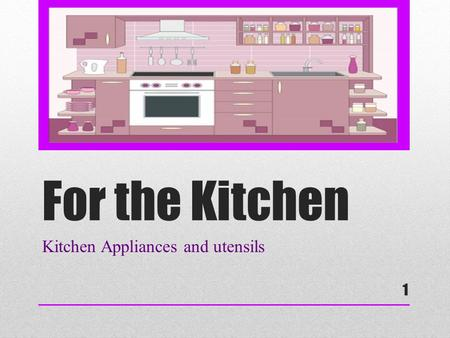 For the Kitchen Kitchen Appliances and utensils 1.