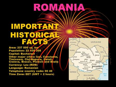 ROMANIA IMPORTANT HISTORICAL FACTS Area: 237 500 sq. km Population: 22 435 205 Capital: Bucharest Other major cities: Iasi, Constanta, Timisoara, Cluj-Napoca,