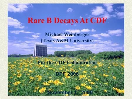 1 Rare B Decays At CDF Michael Weinberger (Texas A&M University ) For the CDF Collaboration DPF 2006 November 1, 2006.