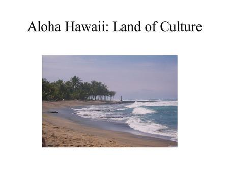 Aloha Hawaii: Land of Culture. Before we get started, can you: Name all of the Hawaiian Islands? Name one famous Hawaiian? Identify the major export of.