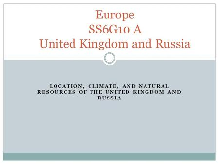 LOCATION, CLIMATE, AND NATURAL RESOURCES OF THE UNITED KINGDOM AND RUSSIA Europe SS6G10 A United Kingdom and Russia.