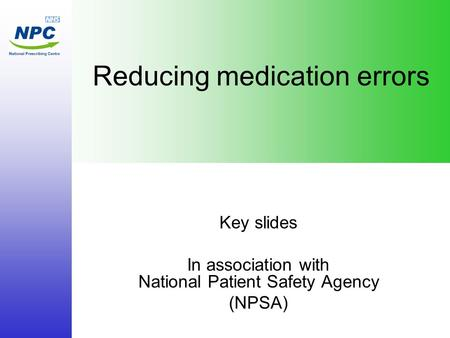 Reducing medication errors Key slides In association with National Patient Safety Agency (NPSA)