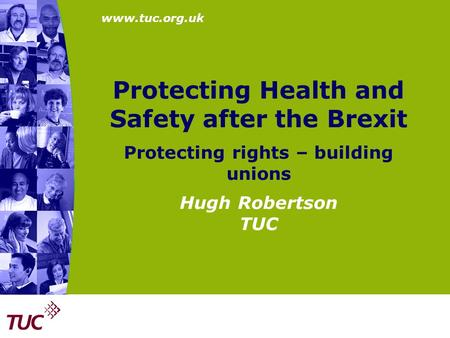 Protecting Health and Safety after the Brexit Protecting rights – building unions Hugh Robertson TUC.