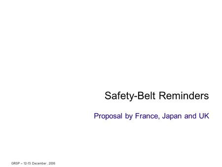 GRSP – 12-15 December, 2006 Safety-Belt Reminders Proposal by France, Japan and UK.
