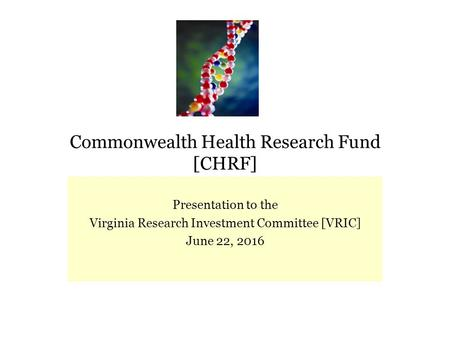 Commonwealth Health Research Fund [CHRF] Presentation to the Virginia Research Investment Committee [VRIC] June 22, 2016.