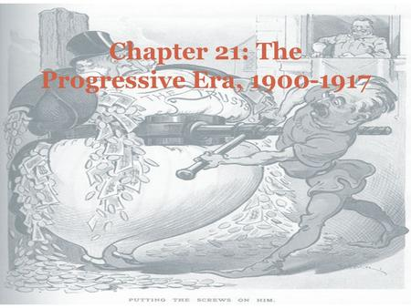 Chapter 21: The Progressive Era, 1900-1917. AP FOCUS The philosophies and strategies of the various Progressive movements The causes of progressivism.