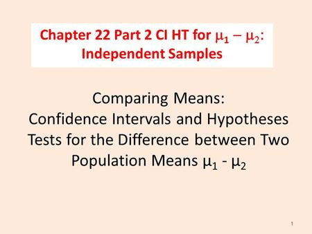 Comparing Means: Confidence Intervals and Hypotheses Tests for the Difference between Two Population Means µ 1 - µ 2 Chapter 22 Part 2 CI HT for m 1 -