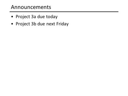 Announcements Project 3a due today Project 3b due next Friday.
