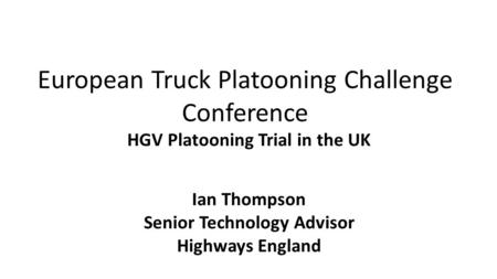 European Truck Platooning Challenge Conference HGV Platooning Trial in the UK Ian Thompson Senior Technology Advisor Highways England.