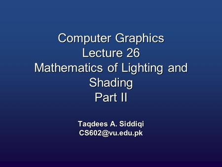 Computer Graphics Lecture 26 Mathematics of Lighting and Shading Part II Taqdees A. Siddiqi
