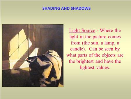 SHADING AND SHADOWS Light Source - Where the light in the picture comes from (the sun, a lamp, a candle). Can be seen by what parts of the objects are.