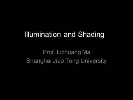 Illumination and Shading Prof. Lizhuang Ma Shanghai Jiao Tong University.