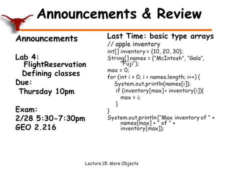 Lecture 15: More Objects Announcements & Review Announcements Lab 4: FlightReservation Defining classes Due: Thursday 10pm Exam: 2/28 5:30-7:30pm GEO 2.216.