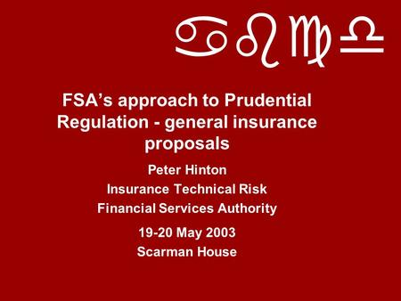 Abcd FSA's approach to Prudential Regulation - general insurance proposals Peter Hinton Insurance Technical Risk Financial Services Authority 19-20 May.