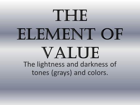 The Element of Value The lightness and darkness of tones (grays) and colors.