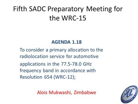 Fifth SADC Preparatory Meeting for the WRC-15 AGENDA 1.18 To consider a primary allocation to the radiolocation service for automotive applications in.