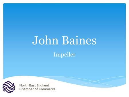 John Baines Impeller. Example Text BUSINESS BRIEFING CARDINAL HUME and NECC 1 st July 2016 John Baines Executive Chairman In collaboration with.