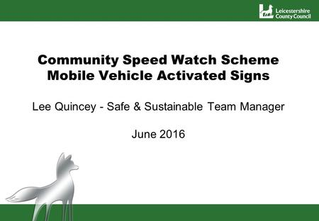 Community Speed Watch Scheme Mobile Vehicle Activated Signs Lee Quincey - Safe & Sustainable Team Manager June 2016.