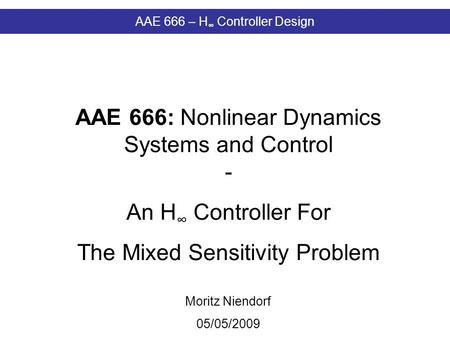 AAE 666 – H ∞ Controller Design AAE 666: Nonlinear Dynamics Systems and Control - An H ∞ Controller For The Mixed Sensitivity Problem Moritz Niendorf 05/05/2009.
