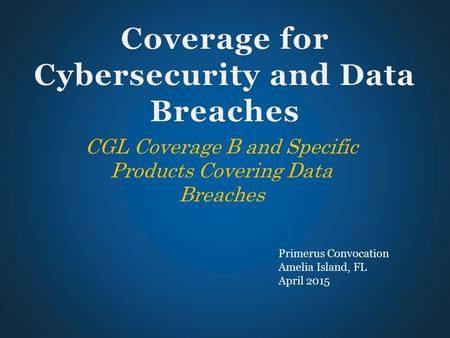 CGL Coverage B and Specific Products Covering Data Breaches Primerus Convocation Amelia Island, FL April 2015.