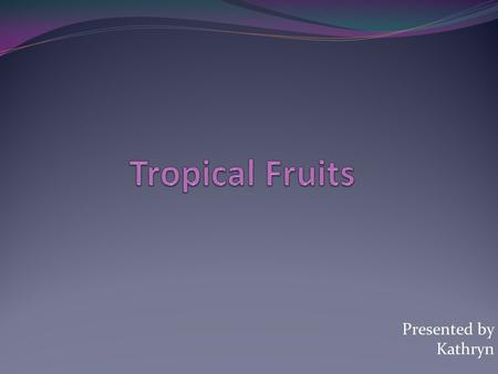 Presented by Kathryn. What are tropical fruits? List of tropical fruits o Avocado o Banana o Water Melon o Jack fruit o Lemon o Papaya o Breadfruit o.