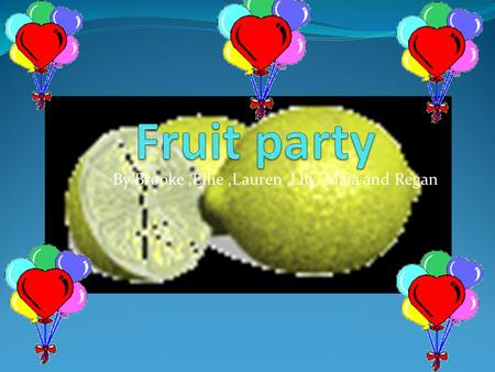 By Brooke,Ellie,Lauren,Lily,Maia and Regan No more fizzy drinks Are you bored of the same old drink? well have fruit party it's the best drink you could.