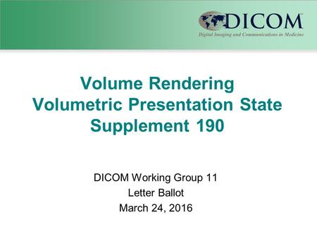Volume Rendering Volumetric Presentation State Supplement 190 DICOM Working Group 11 Letter Ballot March 24, 2016.