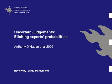 Uncertain Judgements: Eliciting experts' probabilities Anthony O'Hagan et al 2006 Review by Samu Mäntyniemi.