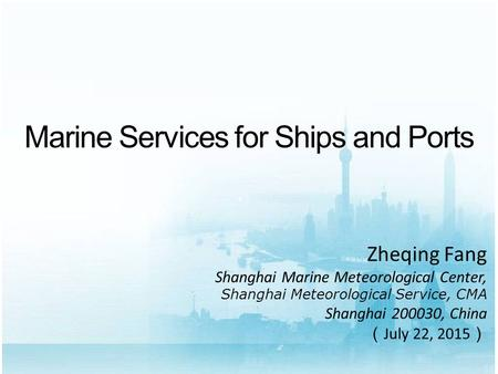 Marine Services for Ships and Ports Zheqing Fang Shanghai Marine Meteorological Center, Shanghai Meteorological Service, CMA Shanghai 200030, China ( July.