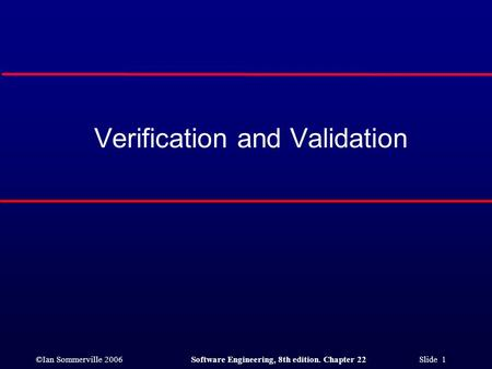 ©Ian Sommerville 2006Software Engineering, 8th edition. Chapter 22 Slide 1 Verification and Validation.