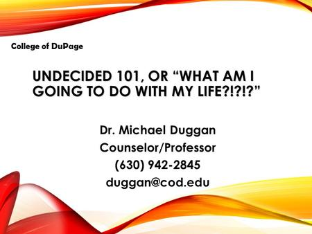 "UNDECIDED 101, OR ""WHAT AM I GOING TO DO WITH MY LIFE?!?!?"" Dr. Michael Duggan Counselor/Professor (630) 942-2845 College of DuPage."
