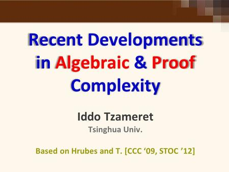 Recent Developments in Algebraic & Proof Complexity Recent Developments in Algebraic & Proof Complexity Iddo Tzameret Tsinghua Univ. Based on Hrubes and.