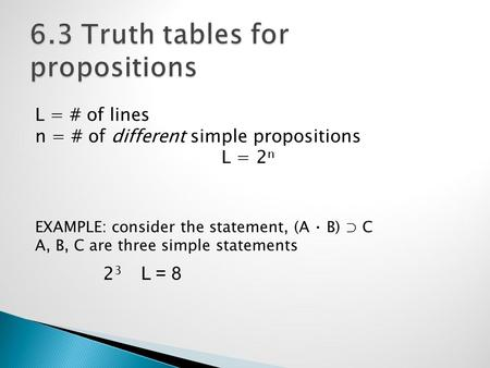 L = # of lines n = # of different simple propositions L = 2 n EXAMPLE: consider the statement, (A ⋅ B) ⊃ C A, B, C are three simple statements 2 3 L =