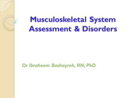 Musculoskeletal System Assessment & Disorders Dr Ibraheem Bashayreh, RN, PhD.