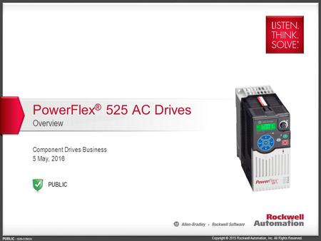 Copyright © 2015 Rockwell Automation, Inc. All Rights Reserved. PUBLIC PUBLIC - 5058-CO900H PowerFlex ® 525 AC Drives Overview Component Drives Business.