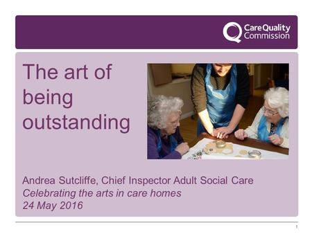 1 Andrea Sutcliffe, Chief Inspector Adult Social Care Celebrating the arts in care homes 24 May 2016 The art of being outstanding.