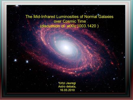 The Mid-Infrared Luminosities of Normal Galaxies over Cosmic Time (discussion of arXiv:1003.1420 ) Urtzi Jauregi Astro debata, 16.03.2010.