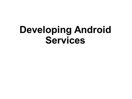 Developing Android Services. Objectives Creating a service that runs in background Performing long-running tasks in a separate thread Performing repeated.