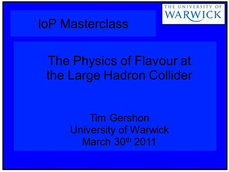 IoP Masterclass The Physics of Flavour at the Large Hadron Collider Tim Gershon University of Warwick March 30 th 2011.