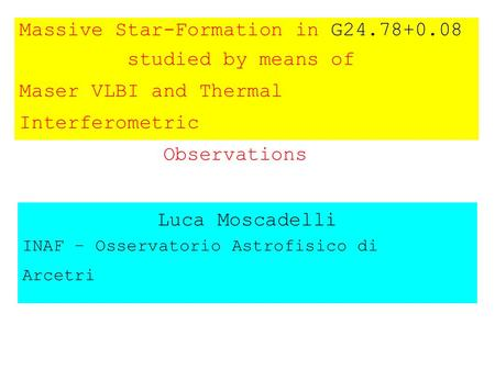 Massive Star-Formation in G24.78+0.08 studied by means of Maser VLBI and Thermal Interferometric Observations Luca Moscadelli INAF – Osservatorio Astrofisico.
