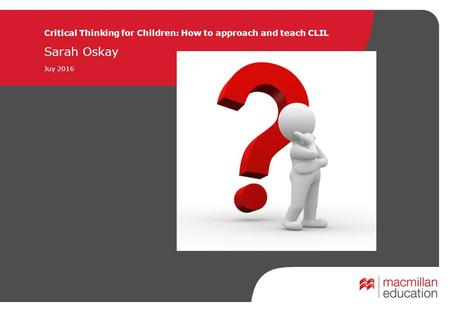 Critical Thinking <strong>for</strong> Children: How to approach and teach CLIL Sarah Oskay Juy 2016 PLAIN COVER Use this cover where you do not want to use and image.