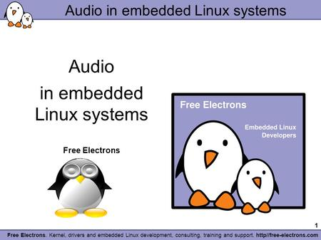 1 Free Electrons. Kernel, drivers <strong>and</strong> embedded Linux development, consulting, training <strong>and</strong> support. http//free-electrons.com Audio in embedded Linux systems.